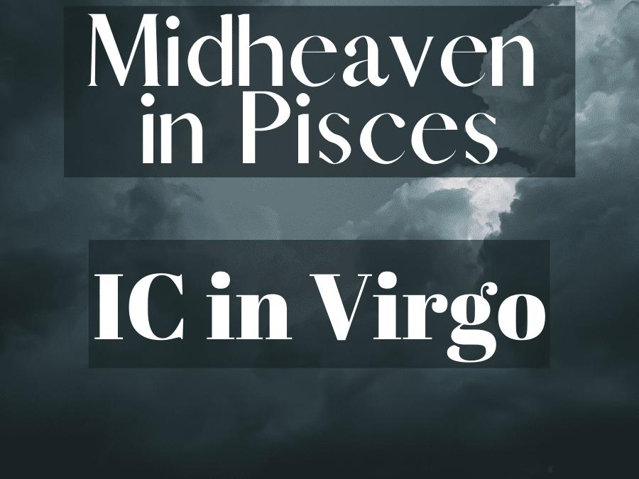 midheaven in pisces, ic in virgo